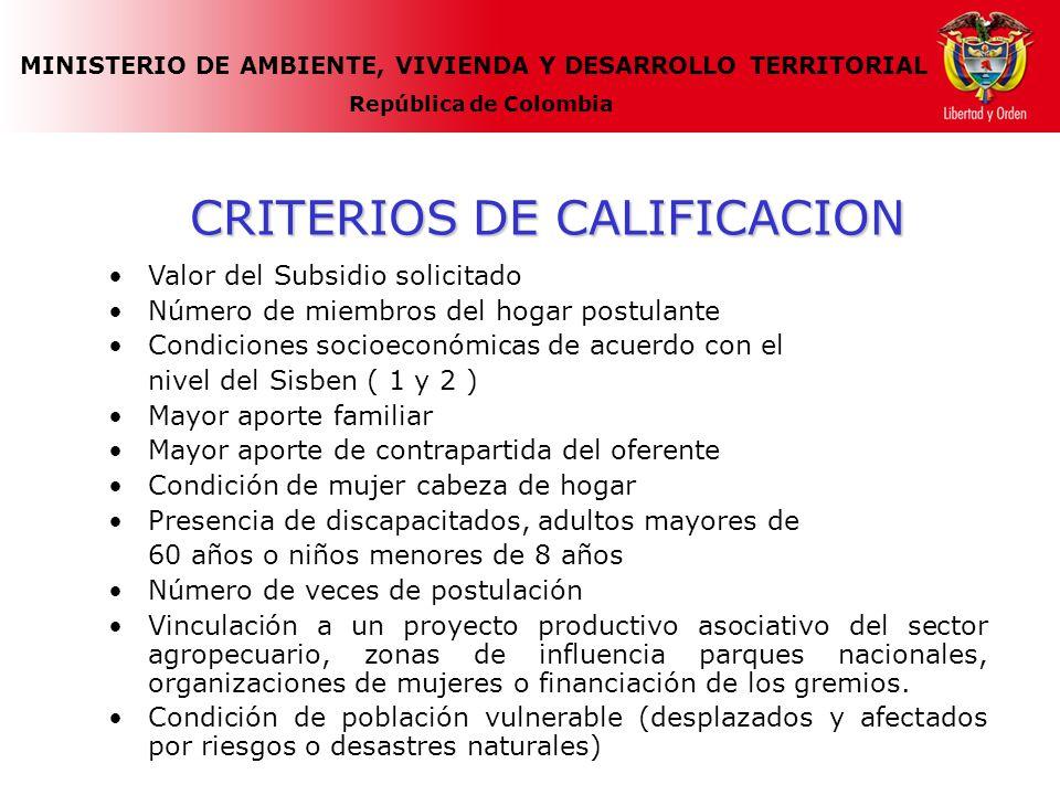 MINISTERIO DE AMBIENTE, VIVIENDA Y DESARROLLO TERRITORIAL República de Colombia CRITERIOS DE CALIFICACION Valor del Subsidio solicitado Número de miembros del hogar postulante Condiciones socioeconómicas de acuerdo con el nivel del Sisben ( 1 y 2 ) Mayor aporte familiar Mayor aporte de contrapartida del oferente Condición de mujer cabeza de hogar Presencia de discapacitados, adultos mayores de 60 años o niños menores de 8 años Número de veces de postulación Vinculación a un proyecto productivo asociativo del sector agropecuario, zonas de influencia parques nacionales, organizaciones de mujeres o financiación de los gremios.