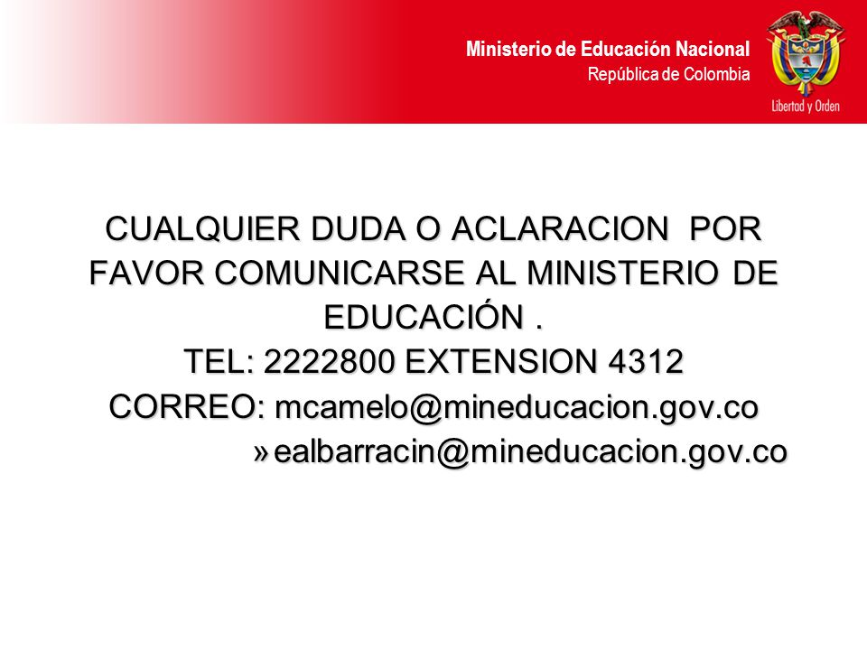 Ministerio de Educación Nacional República de Colombia CUALQUIER DUDA O ACLARACION POR FAVOR COMUNICARSE AL MINISTERIO DE EDUCACIÓN. TEL: 2222800 EXTE