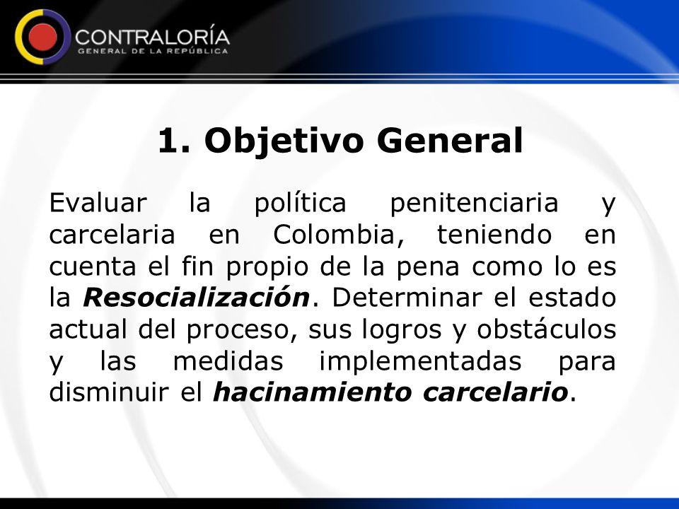 1. Objetivo General Evaluar la política penitenciaria y carcelaria en Colombia, teniendo en cuenta el fin propio de la pena como lo es la Resocializac
