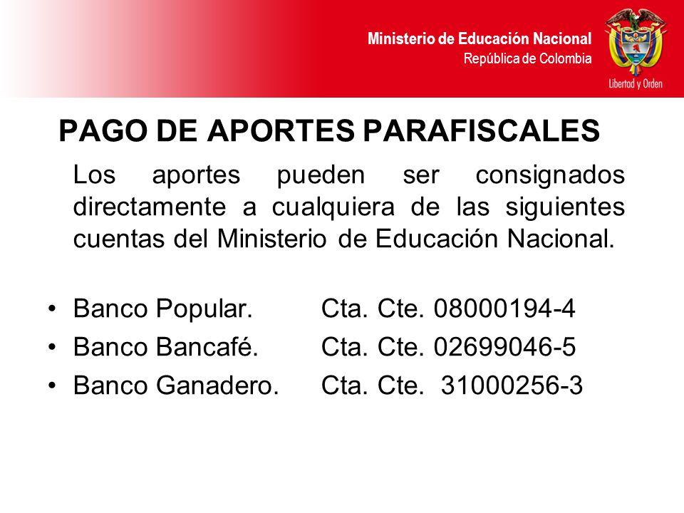 Ministerio de Educación Nacional República de Colombia PAGO DE APORTES PARAFISCALES Los aportes pueden ser consignados directamente a cualquiera de la