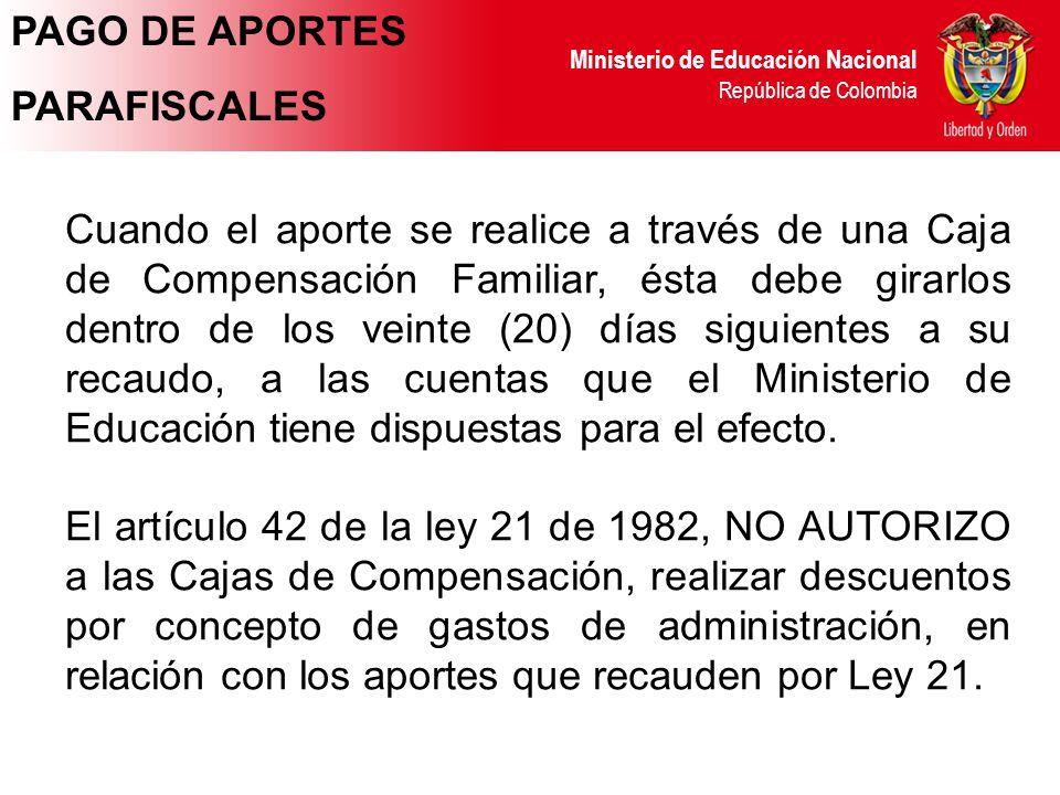Ministerio de Educación Nacional República de Colombia Cuando el aporte se realice a través de una Caja de Compensación Familiar, ésta debe girarlos d