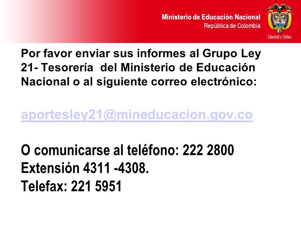 Ministerio de Educación Nacional República de Colombia Por favor enviar sus informes al Grupo Ley 21- Tesorería del Ministerio de Educación Nacional o