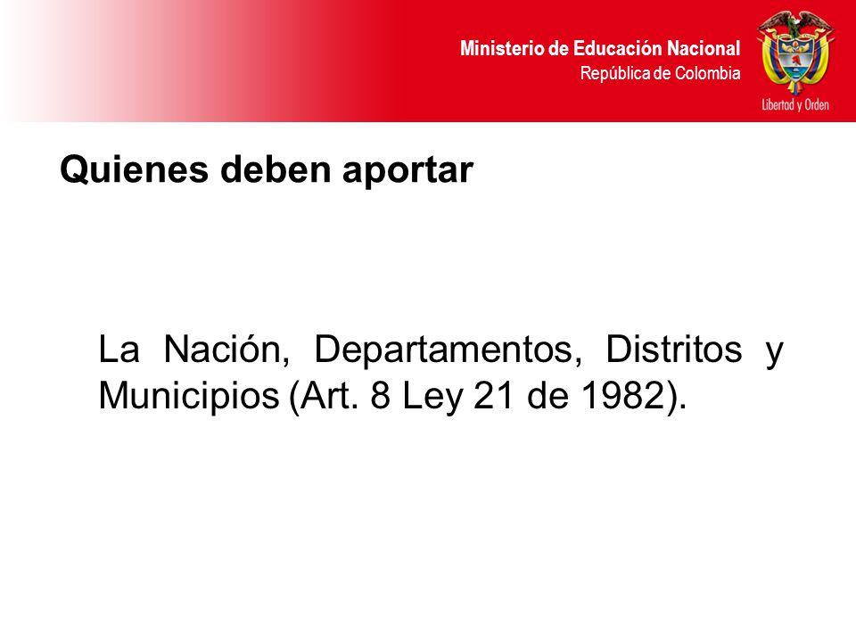 Ministerio de Educación Nacional República de Colombia Quienes deben aportar La Nación, Departamentos, Distritos y Municipios (Art. 8 Ley 21 de 1982).