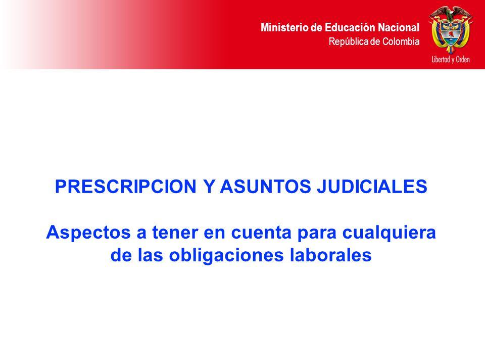 Ministerio de Educación Nacional República de Colombia PRESCRIPCION Y ASUNTOS JUDICIALES Aspectos a tener en cuenta para cualquiera de las obligacione