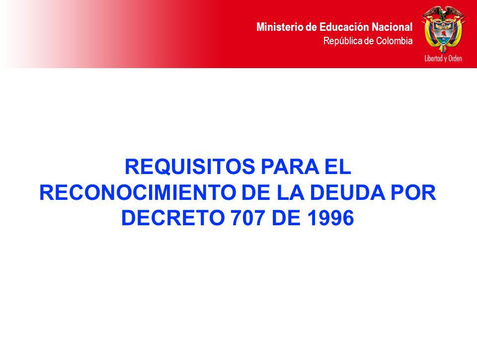 Ministerio de Educación Nacional República de Colombia REQUISITOS PARA EL RECONOCIMIENTO DE LA DEUDA POR DECRETO 707 DE 1996