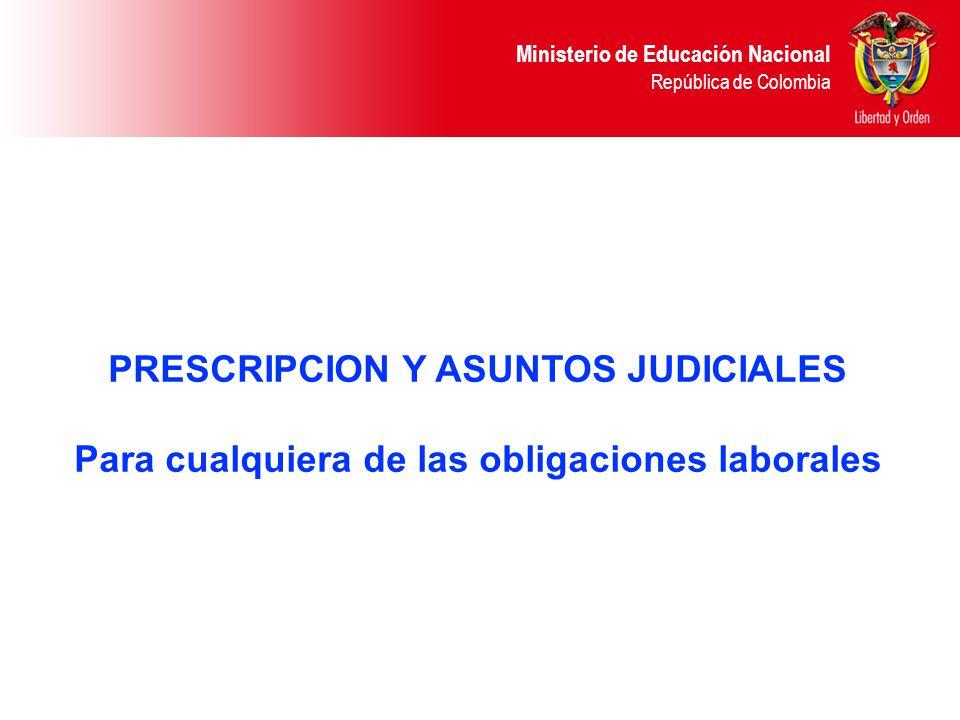 Ministerio de Educación Nacional República de Colombia PRESCRIPCION Y ASUNTOS JUDICIALES Para cualquiera de las obligaciones laborales