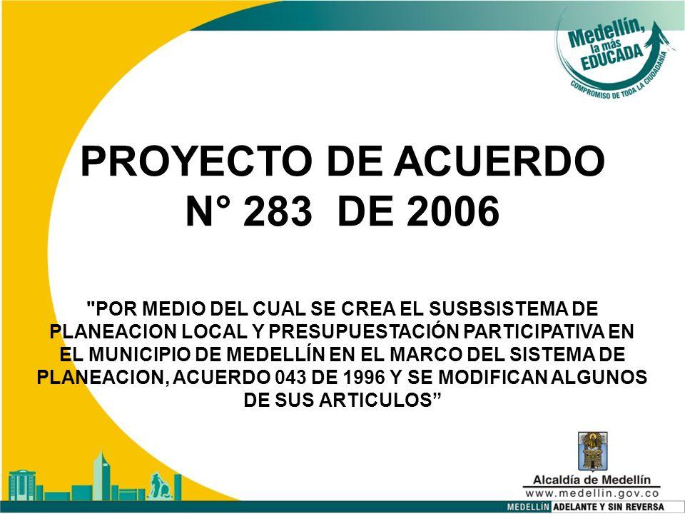 PROYECTO DE ACUERDO N° 283 DE 2006 POR MEDIO DEL CUAL SE CREA EL SUSBSISTEMA DE PLANEACION LOCAL Y PRESUPUESTACIÓN PARTICIPATIVA EN EL MUNICIPIO DE MEDELLÍN EN EL MARCO DEL SISTEMA DE PLANEACION, ACUERDO 043 DE 1996 Y SE MODIFICAN ALGUNOS DE SUS ARTICULOS