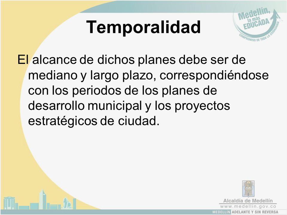 Temporalidad El alcance de dichos planes debe ser de mediano y largo plazo, correspondiéndose con los periodos de los planes de desarrollo municipal y los proyectos estratégicos de ciudad.