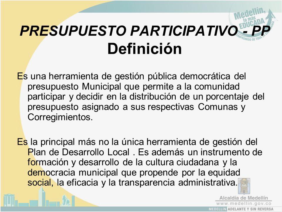 PRESUPUESTO PARTICIPATIVO - PP Definición Es una herramienta de gestión pública democrática del presupuesto Municipal que permite a la comunidad participar y decidir en la distribución de un porcentaje del presupuesto asignado a sus respectivas Comunas y Corregimientos.