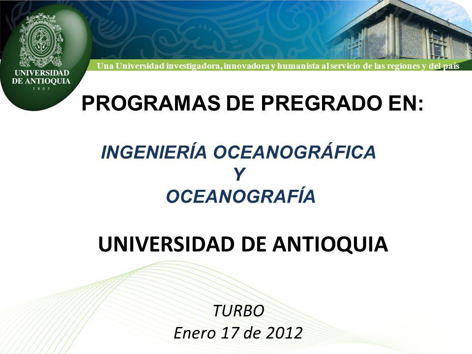 Una Universidad investigadora, innovadora y humanista al servicio de las regiones y del país TURBO Enero 17 de 2012 PROGRAMAS DE PREGRADO EN: UNIVERSIDAD DE ANTIOQUIA INGENIERÍA OCEANOGRÁFICA Y OCEANOGRAFÍA