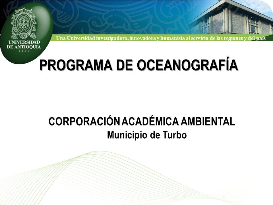 Una Universidad investigadora, innovadora y humanista al servicio de las regiones y del país PROGRAMA DE OCEANOGRAFÍA CORPORACIÓN ACADÉMICA AMBIENTAL Municipio de Turbo