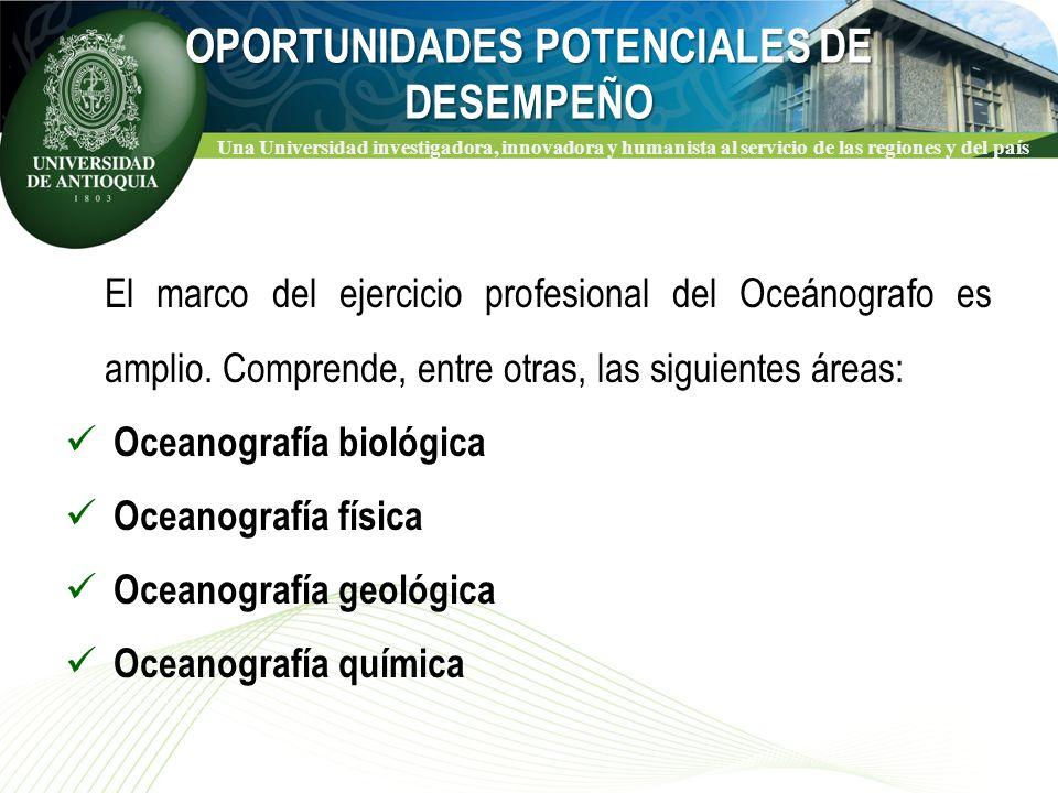 Una Universidad investigadora, innovadora y humanista al servicio de las regiones y del país OPORTUNIDADES POTENCIALES DE DESEMPEÑO El marco del ejercicio profesional del Oceánografo es amplio.