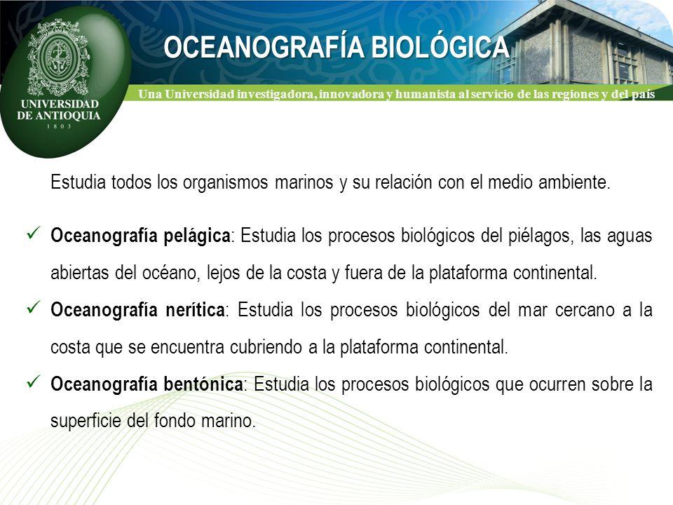 Una Universidad investigadora, innovadora y humanista al servicio de las regiones y del país OCEANOGRAFÍA BIOLÓGICA Estudia todos los organismos marinos y su relación con el medio ambiente.