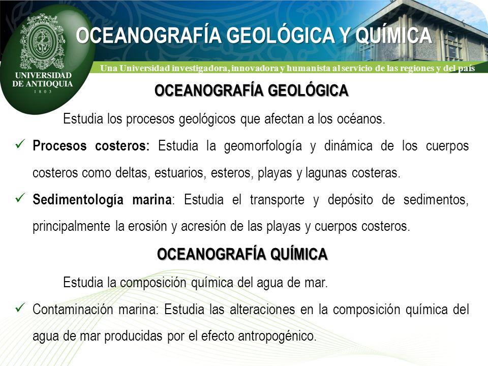Una Universidad investigadora, innovadora y humanista al servicio de las regiones y del país OCEANOGRAFÍA GEOLÓGICA Estudia los procesos geológicos que afectan a los océanos.