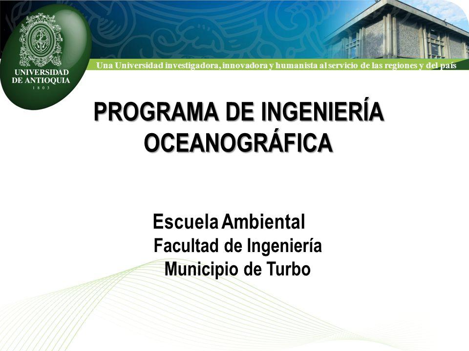 Una Universidad investigadora, innovadora y humanista al servicio de las regiones y del país PROGRAMA DE INGENIERÍA OCEANOGRÁFICA Escuela Ambiental Facultad de Ingeniería Municipio de Turbo