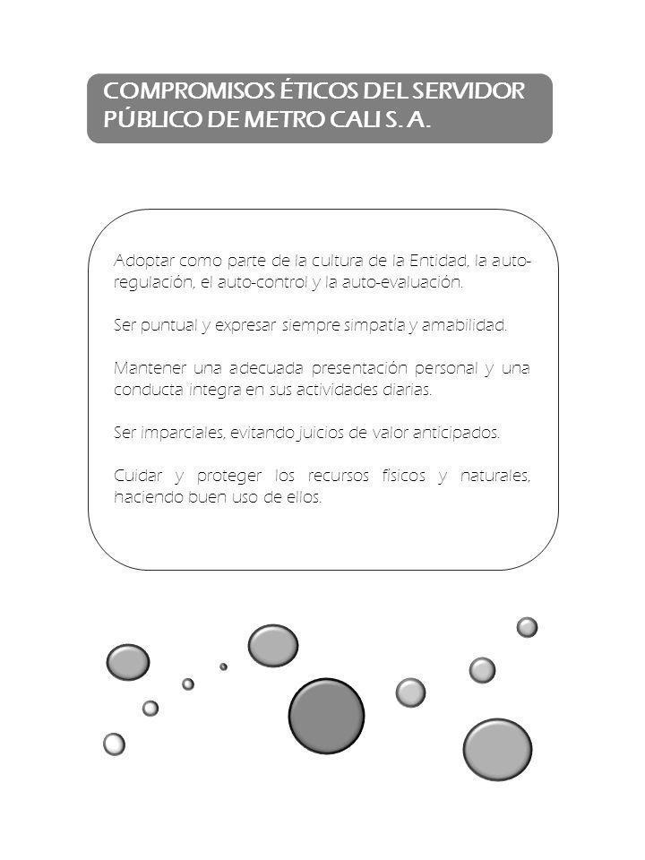 COMPROMISOS ÉTICOS DEL SERVIDOR PÚBLICO DE METRO CALI S. A. Adoptar como parte de la cultura de la Entidad, la auto- regulación, el auto-control y la