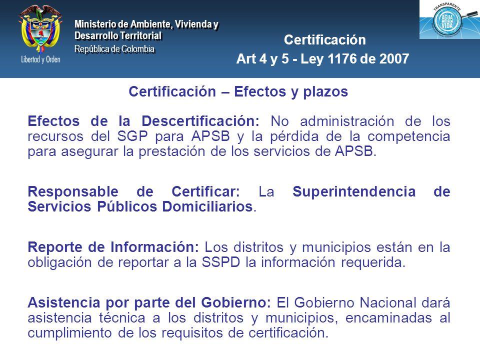 Ministerio de Ambiente, Vivienda y Desarrollo Territorial República de Colombia Ministerio de Ambiente, Vivienda y Desarrollo Territorial República de Colombia Ministerio de Ambiente, Vivienda y Desarrollo Territorial República de Colombia Ministerio de Ambiente, Vivienda y Desarrollo Territorial República de Colombia Certificación – Efectos y plazos Plazos: a- Inicial: 18 meses desde la expedición de la Ley 1176 de 2007 ( 27 junio de 2009) b- Excepcional: 1 año adicional si se presentan problemas no imputables a la administración para evidenciar el cumplimiento de los requisitos (27 junio de 2010) c- Vigencia Plena: A los 2 años y medio de expedición de la ley (27 junio de 2010).