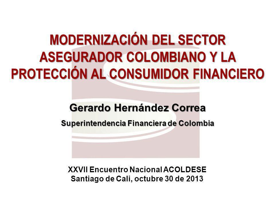 MODERNIZACIÓN DEL SECTOR ASEGURADOR COLOMBIANO Y LA PROTECCIÓN AL CONSUMIDOR FINANCIERO Gerardo Hernández Correa Superintendencia Financiera de Colombia XXVII Encuentro Nacional ACOLDESE Santiago de Cali, octubre 30 de 2013