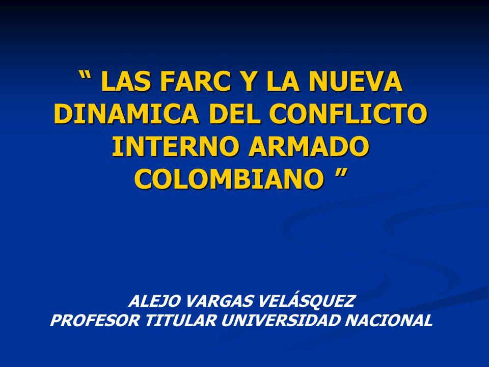 LAS FARC Y LA NUEVA DINAMICA DEL CONFLICTO INTERNO ARMADO COLOMBIANO LAS FARC Y LA NUEVA DINAMICA DEL CONFLICTO INTERNO ARMADO COLOMBIANO ALEJO VARGAS