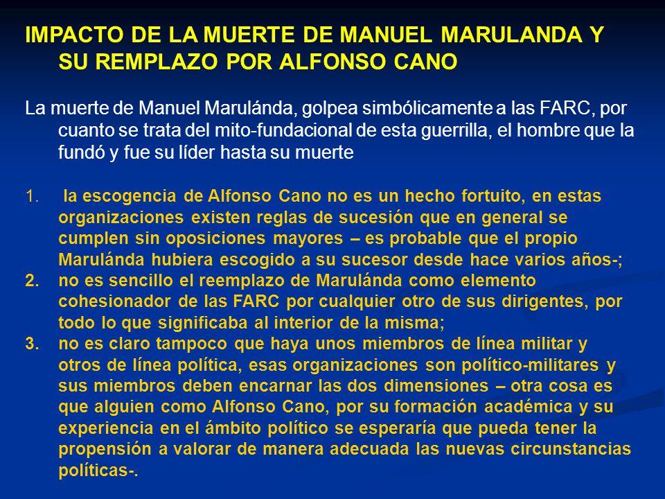 IMPACTO DE LA MUERTE DE MANUEL MARULANDA Y SU REMPLAZO POR ALFONSO CANO La muerte de Manuel Marulánda, golpea simbólicamente a las FARC, por cuanto se