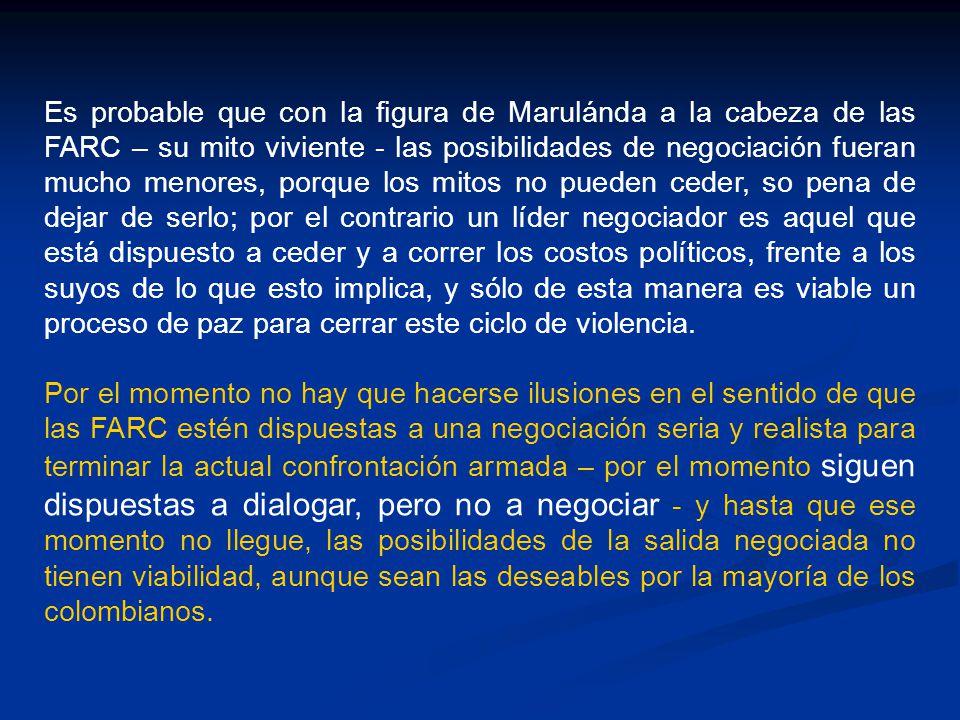 Es probable que con la figura de Marulánda a la cabeza de las FARC – su mito viviente - las posibilidades de negociación fueran mucho menores, porque