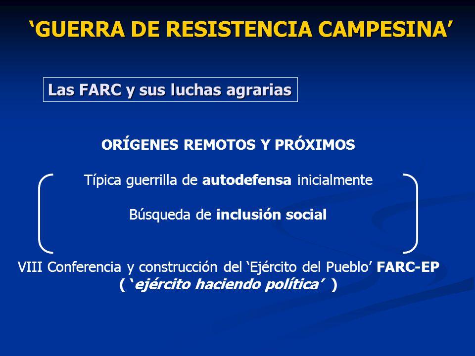 GUERRA DE RESISTENCIA CAMPESINA Las FARC y sus luchas agrarias ORÍGENES REMOTOS Y PRÓXIMOS Típica guerrilla de autodefensa inicialmente Búsqueda de in