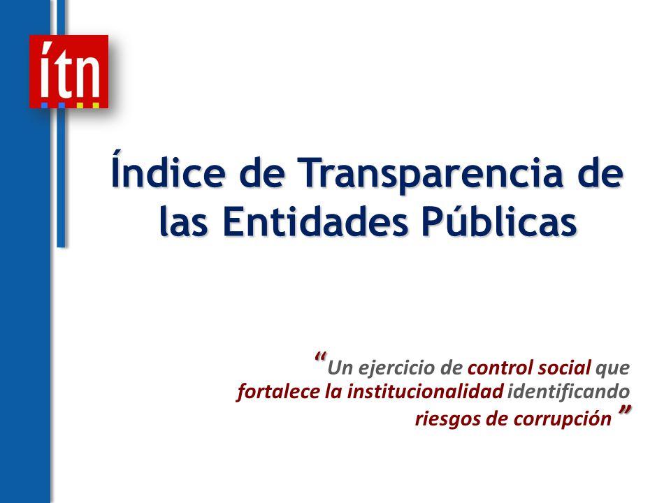 Índice de Transparencia de las Entidades Públicas Un ejercicio de control social que fortalece la institucionalidad identificando riesgos de corrupción