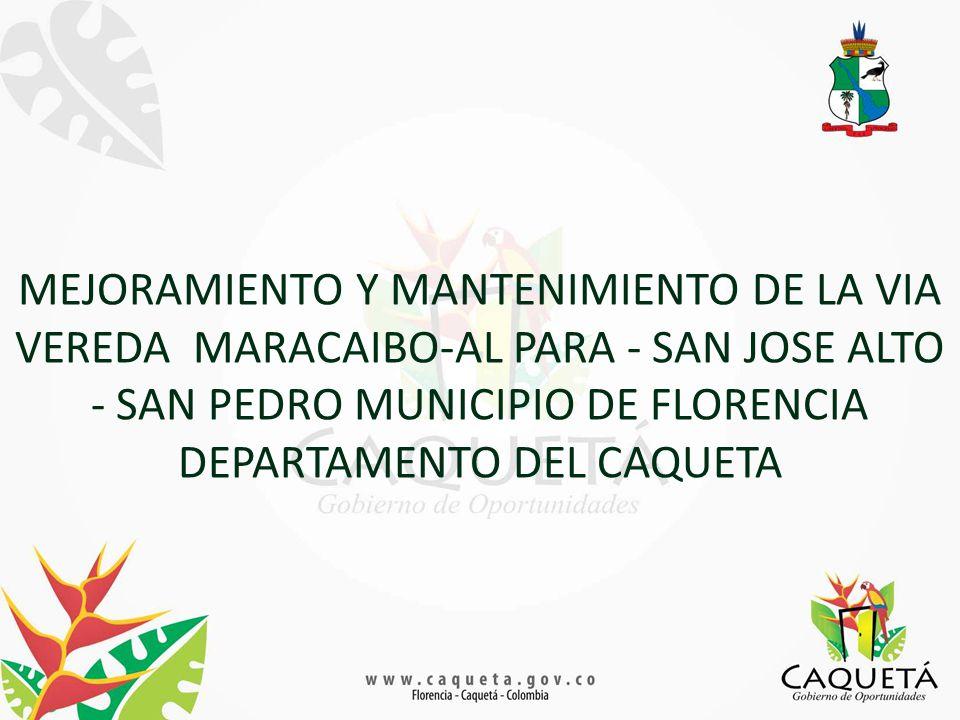 MEJORAMIENTO Y MANTENIMIENTO DE LA VIA VEREDA MARACAIBO-AL PARA - SAN JOSE ALTO - SAN PEDRO MUNICIPIO DE FLORENCIA DEPARTAMENTO DEL CAQUETA