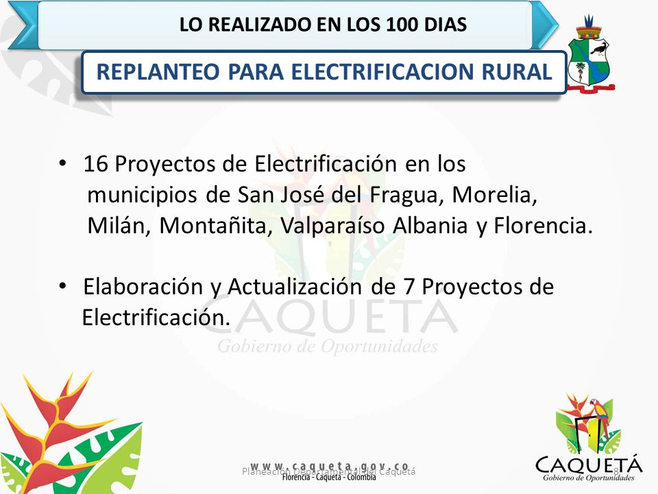 8Planeación Departamental del Caquetá LO REALIZADO EN LOS 100 DIAS REPLANTEO PARA ELECTRIFICACION RURAL 16 Proyectos de Electrificación en los municipios de San José del Fragua, Morelia, Milán, Montañita, Valparaíso Albania y Florencia.