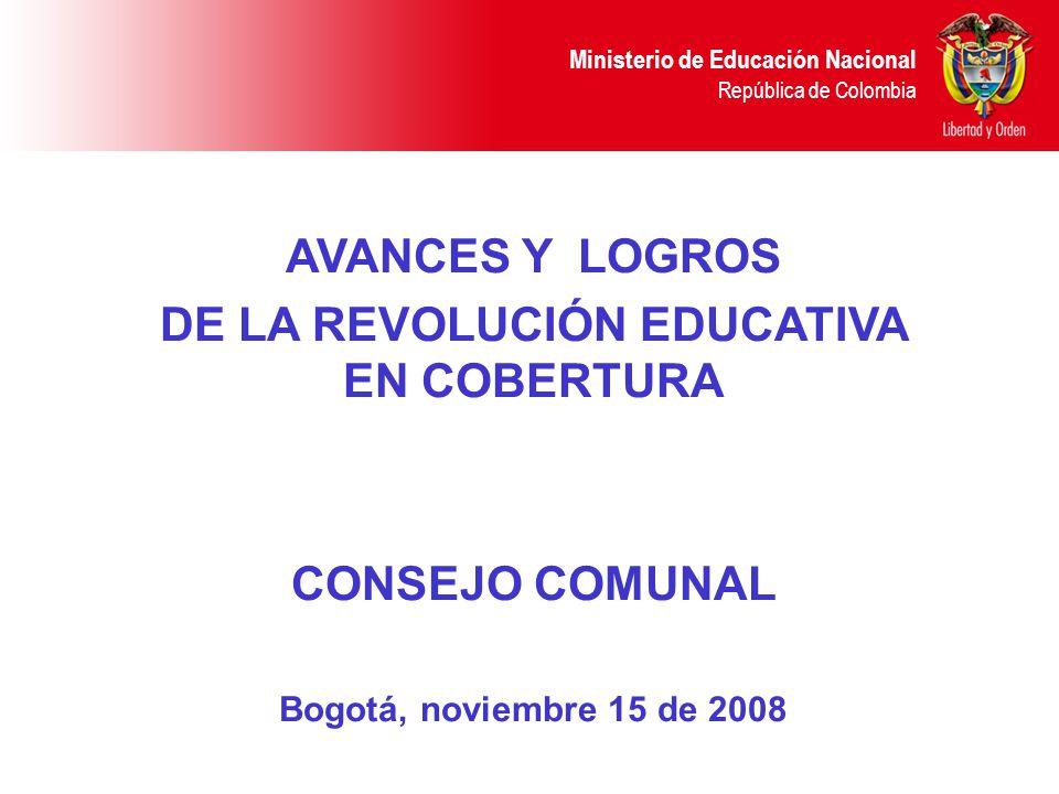 Ministerio de Educación Nacional República de Colombia AVANCES Y LOGROS DE LA REVOLUCIÓN EDUCATIVA EN COBERTURA CONSEJO COMUNAL Bogotá, noviembre 15 d