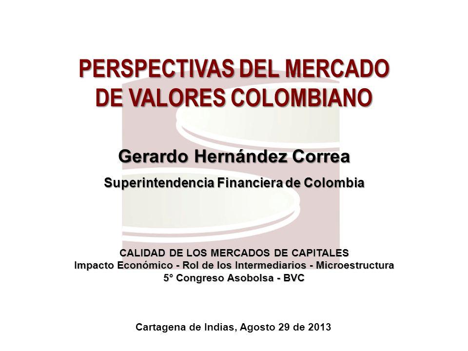 PERSPECTIVAS DEL MERCADO DE VALORES COLOMBIANO Gerardo Hernández Correa Superintendencia Financiera de Colombia CALIDAD DE LOS MERCADOS DE CAPITALES I