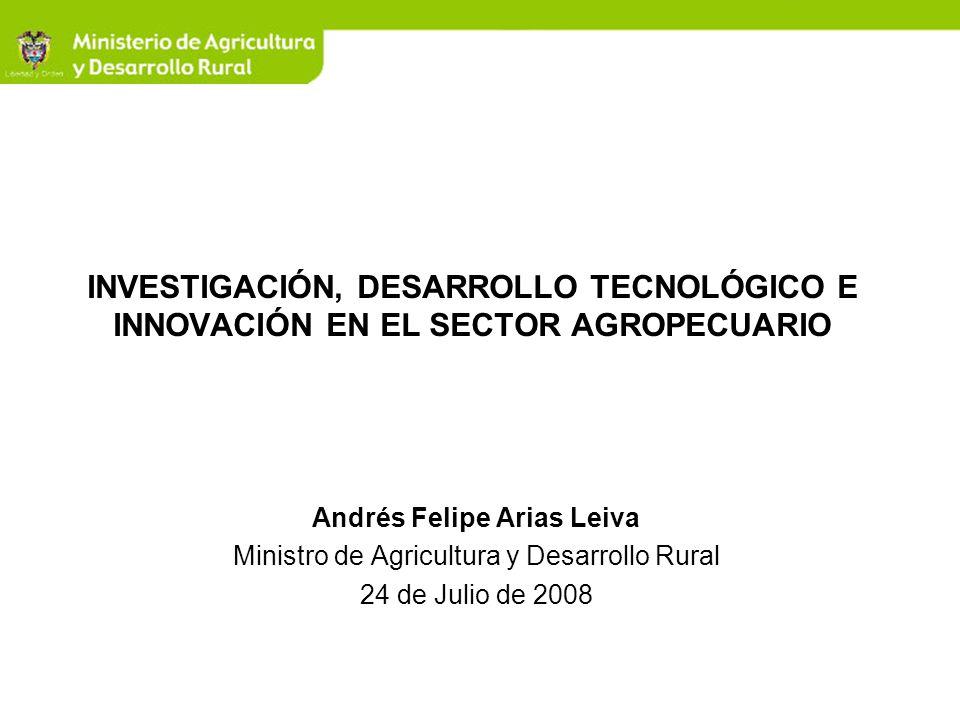 INVESTIGACIÓN, DESARROLLO TECNOLÓGICO E INNOVACIÓN EN EL SECTOR AGROPECUARIO Andrés Felipe Arias Leiva Ministro de Agricultura y Desarrollo Rural 24 d