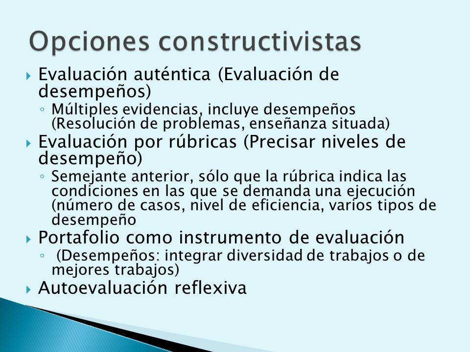 Evaluación auténtica (Evaluación de desempeños) Múltiples evidencias, incluye desempeños (Resolución de problemas, enseñanza situada) Evaluación por rúbricas (Precisar niveles de desempeño) Semejante anterior, sólo que la rúbrica indica las condiciones en las que se demanda una ejecución (número de casos, nivel de eficiencia, varios tipos de desempeño Portafolio como instrumento de evaluación (Desempeños: integrar diversidad de trabajos o de mejores trabajos) Autoevaluación reflexiva