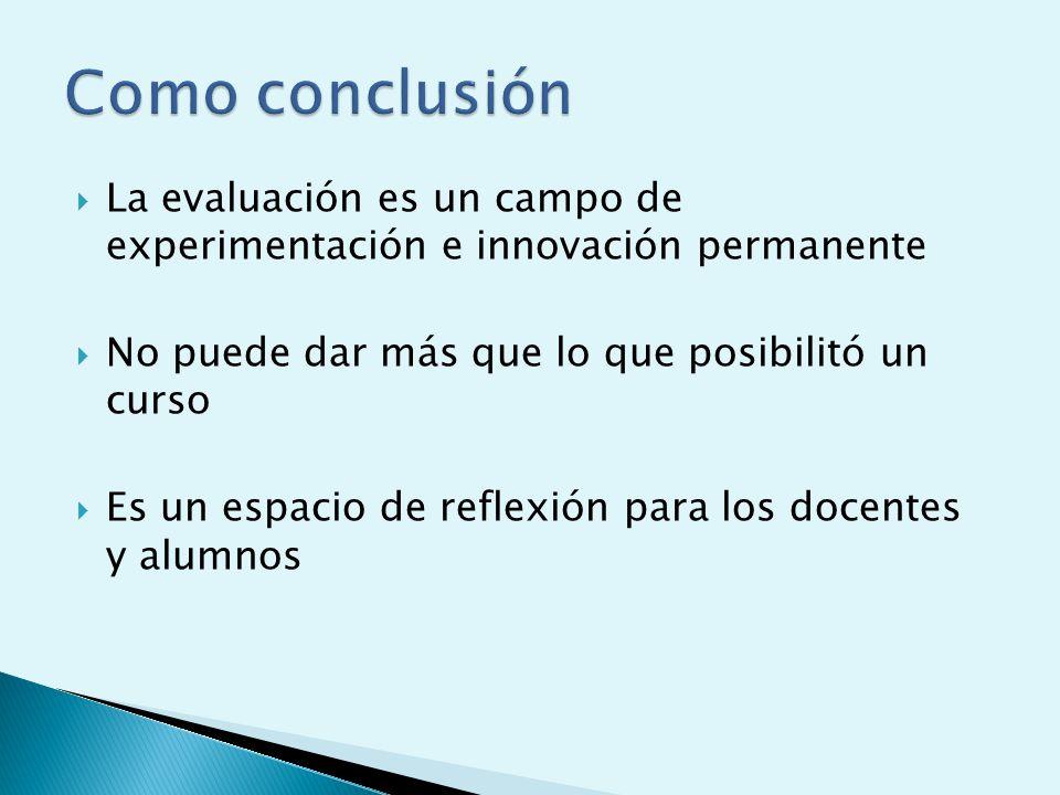 La evaluación es un campo de experimentación e innovación permanente No puede dar más que lo que posibilitó un curso Es un espacio de reflexión para los docentes y alumnos