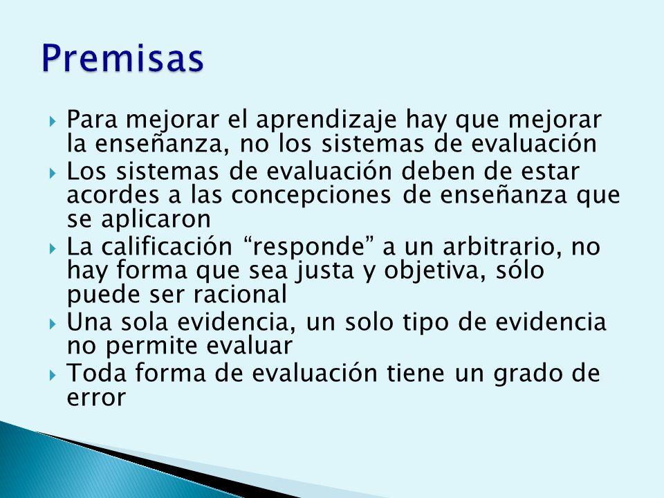 Para mejorar el aprendizaje hay que mejorar la enseñanza, no los sistemas de evaluación Los sistemas de evaluación deben de estar acordes a las concepciones de enseñanza que se aplicaron La calificación responde a un arbitrario, no hay forma que sea justa y objetiva, sólo puede ser racional Una sola evidencia, un solo tipo de evidencia no permite evaluar Toda forma de evaluación tiene un grado de error
