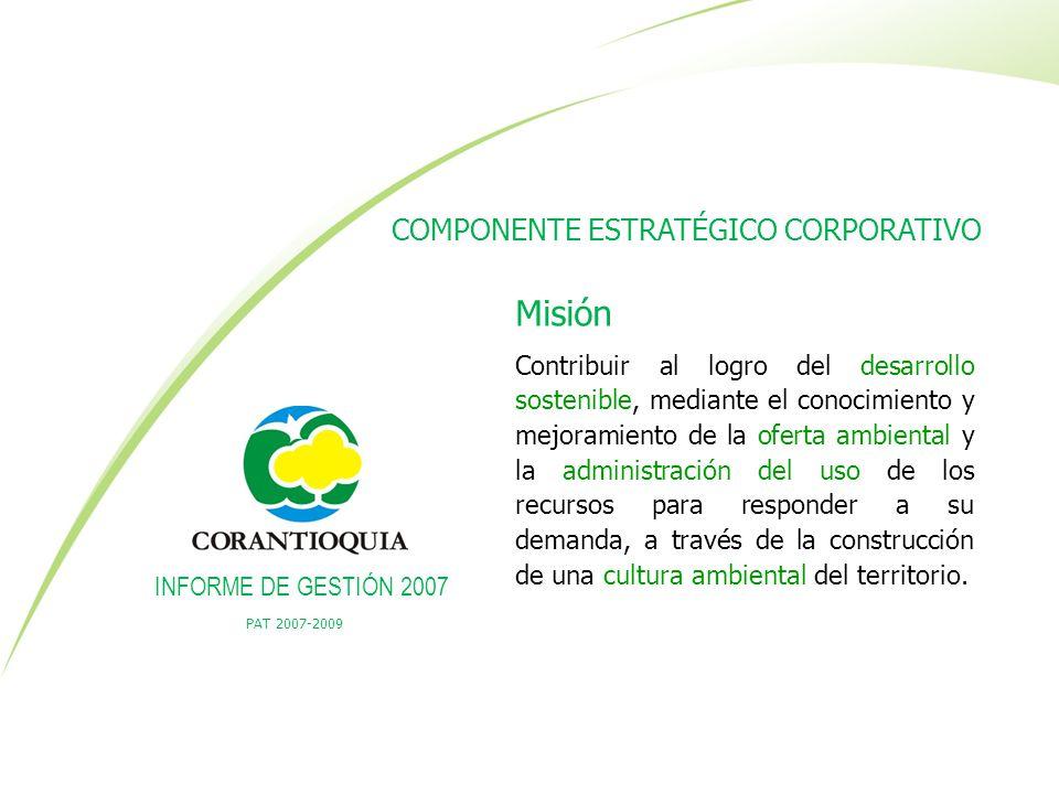PAT 2007-2009 INFORME DE GESTIÓN 2007 Misión Contribuir al logro del desarrollo sostenible, mediante el conocimiento y mejoramiento de la oferta ambie