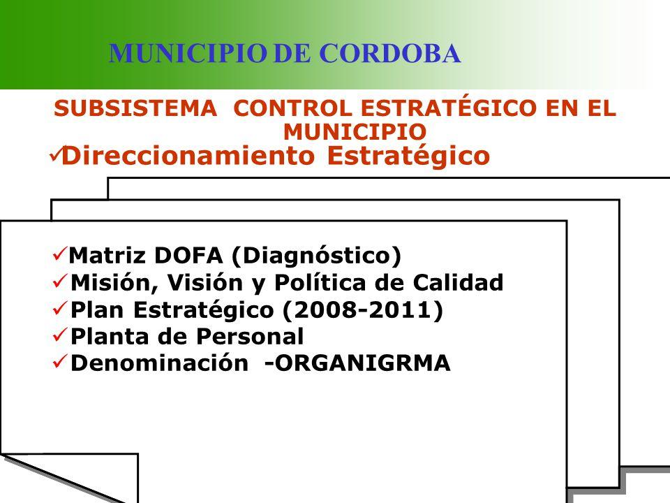 MUNICIPIO DE CORDOBA SUBSISTEMA CONTROL ESTRATÉGICO EN EL MUNICIPIO Direccionamiento Estratégico Matriz DOFA (Diagnóstico) Misión, Visión y Política d
