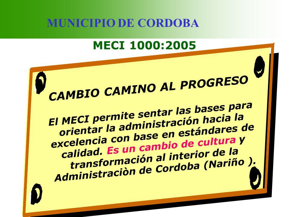 MUNICIPIO DE CORDOBA MECI 1000:2005 CAMBIO CAMINO AL PROGRESO El MECI permite sentar las bases para orientar la administración hacia la excelencia con