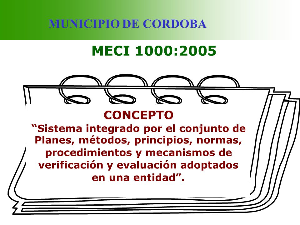 MUNICIPIO DE CORDOBA MECI 1000:2005 CONCEPTO Sistema integrado por el conjunto de Planes, métodos, principios, normas, procedimientos y mecanismos de
