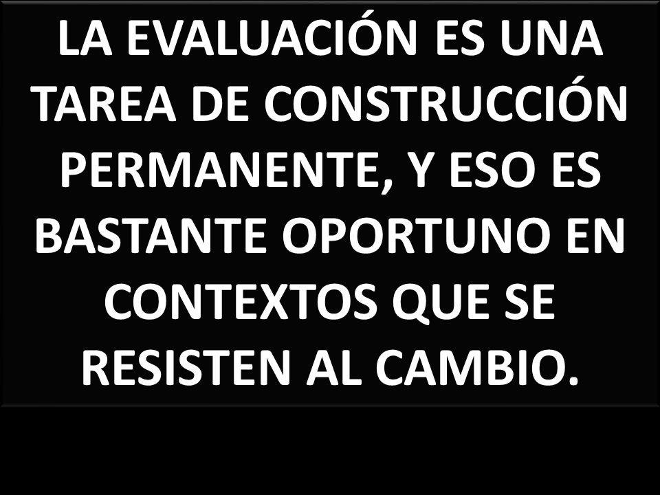 LA EVALUACIÓN ES UNA TAREA DE CONSTRUCCIÓN PERMANENTE, Y ESO ES BASTANTE OPORTUNO EN CONTEXTOS QUE SE RESISTEN AL CAMBIO.