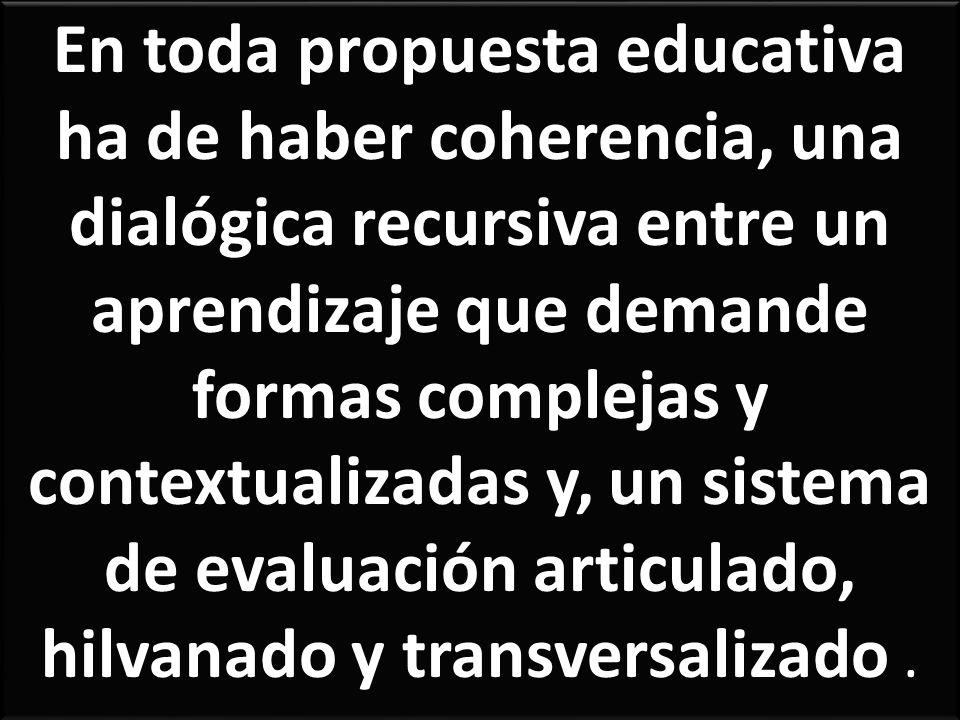 En toda propuesta educativa ha de haber coherencia, una dialógica recursiva entre un aprendizaje que demande formas complejas y contextualizadas y, un sistema de evaluación articulado, hilvanado y transversalizado.