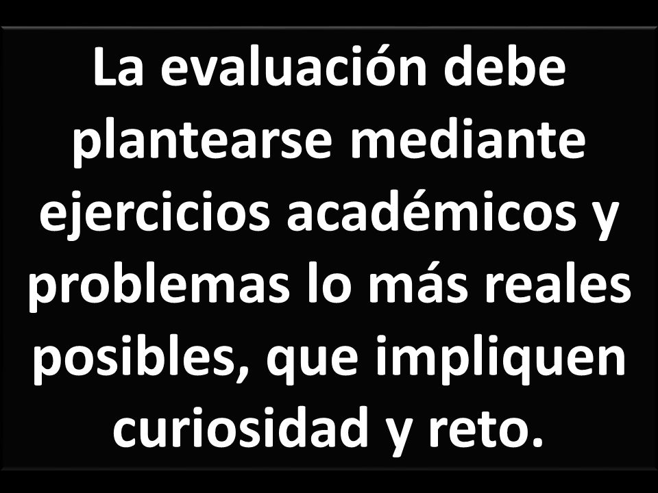 La evaluación debe plantearse mediante ejercicios académicos y problemas lo más reales posibles, que impliquen curiosidad y reto.