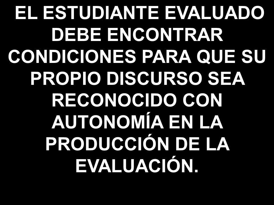 EL ESTUDIANTE EVALUADO DEBE ENCONTRAR CONDICIONES PARA QUE SU PROPIO DISCURSO SEA RECONOCIDO CON AUTONOMÍA EN LA PRODUCCIÓN DE LA EVALUACIÓN.