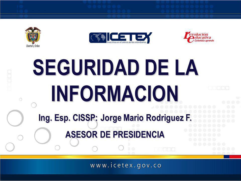 SEGURIDAD DE LA INFORMACION Ing. Esp. CISSP: Jorge Mario Rodriguez F. ASESOR DE PRESIDENCIA