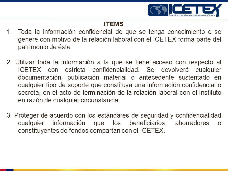 ITEMS 1.Toda la información confidencial de que se tenga conocimiento o se genere con motivo de la relación laboral con el ICETEX forma parte del patr