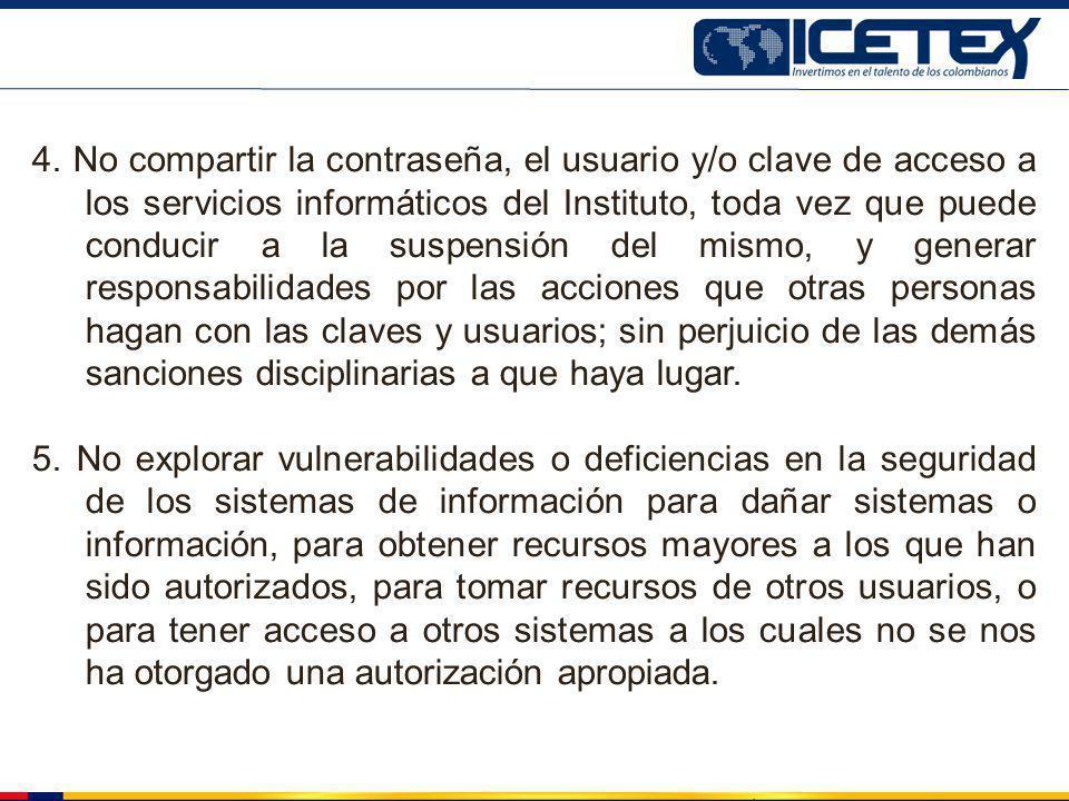 4. No compartir la contraseña, el usuario y/o clave de acceso a los servicios informáticos del Instituto, toda vez que puede conducir a la suspensión