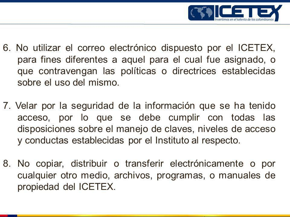 6. No utilizar el correo electrónico dispuesto por el ICETEX, para fines diferentes a aquel para el cual fue asignado, o que contravengan las política