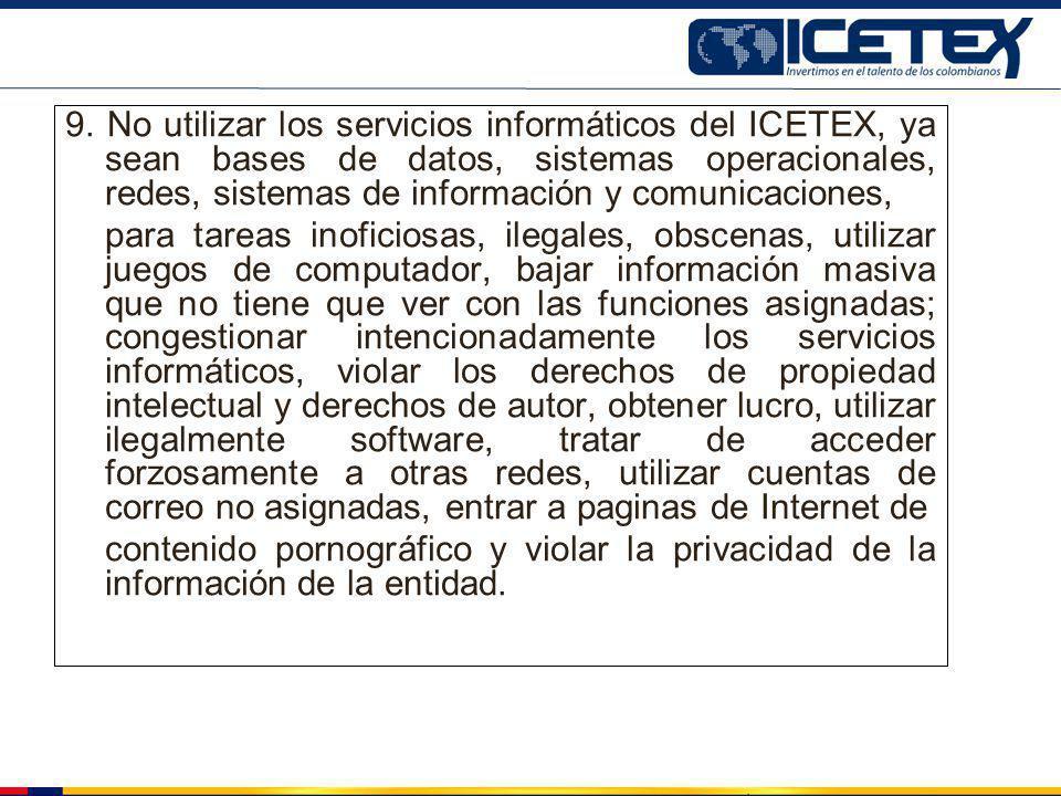 9. No utilizar los servicios informáticos del ICETEX, ya sean bases de datos, sistemas operacionales, redes, sistemas de información y comunicaciones,