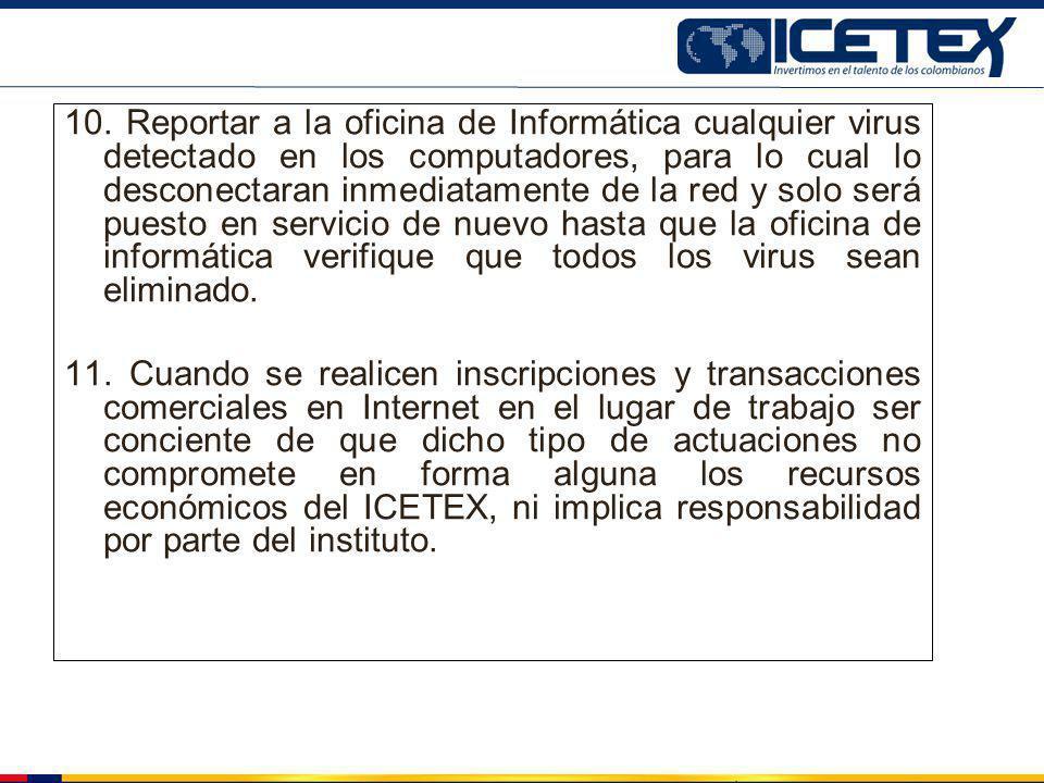 10. Reportar a la oficina de Informática cualquier virus detectado en los computadores, para lo cual lo desconectaran inmediatamente de la red y solo