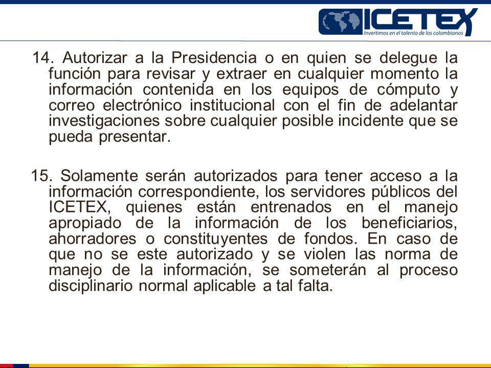 14. Autorizar a la Presidencia o en quien se delegue la función para revisar y extraer en cualquier momento la información contenida en los equipos de
